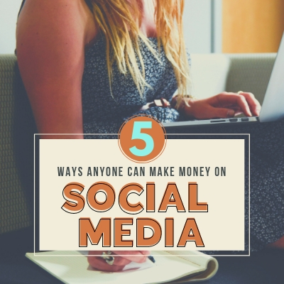 5 Ways for Anyone to Make Money on Social Media